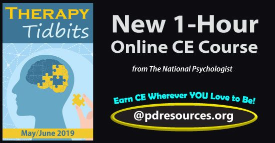 Therapy Tidbits – May/June 2019 is a 1-hour online continuing education (CE) course comprised of select articles from the May/June 2019 issue of The National Psychologist, a private, independent bi-monthly newspaper intended to keep psychologists informed about practice issues.
